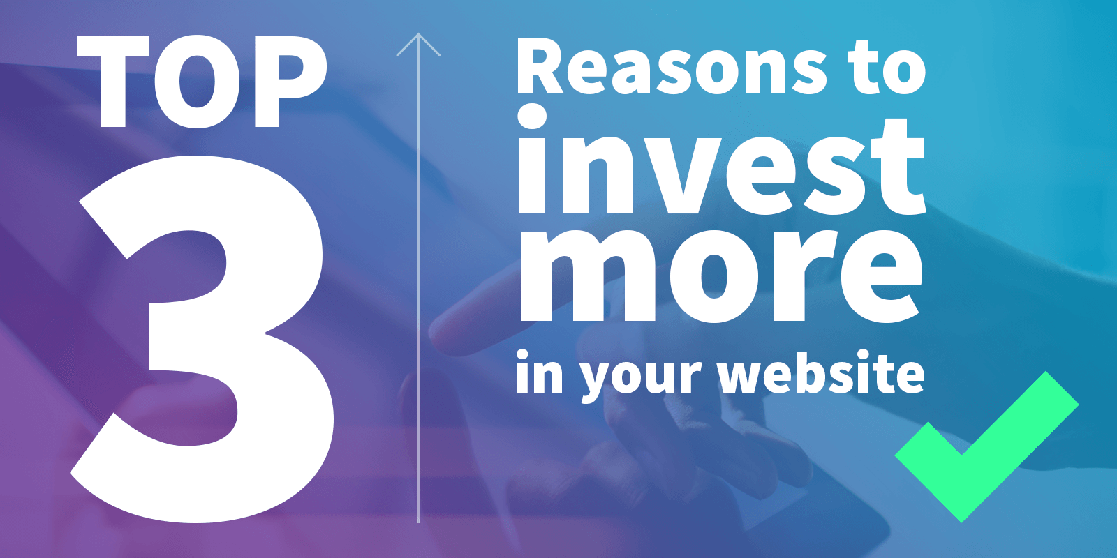 Top 3 reasons to invest more time and money into your website